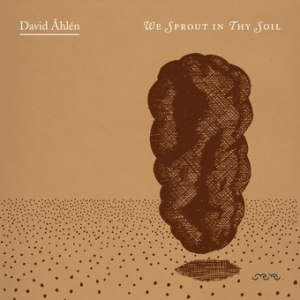 David Åhlén - We Sprout In Thy Soil